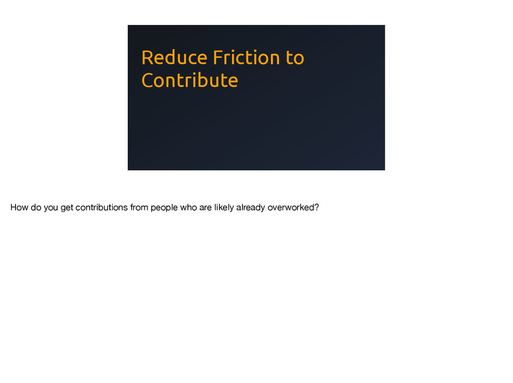 Reduce Friction to Contribute How do you get co...