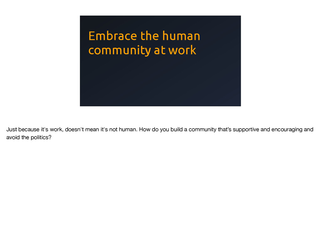 Embrace the human community at work Just becaus...