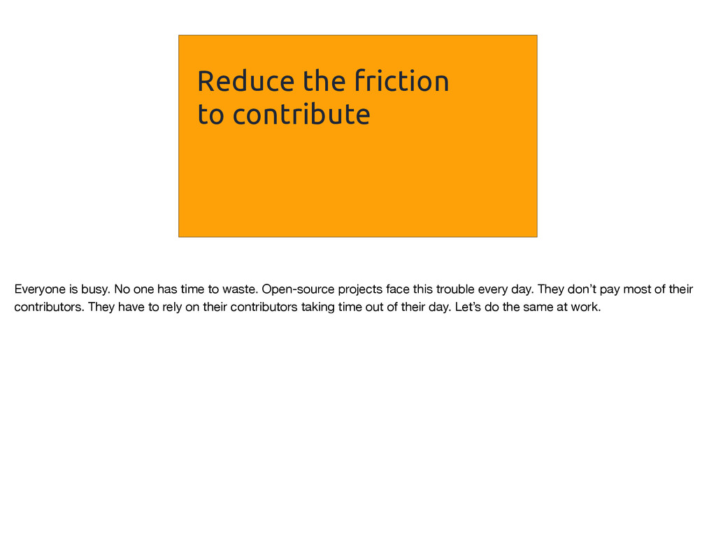 Reduce the friction to contribute Everyone is b...