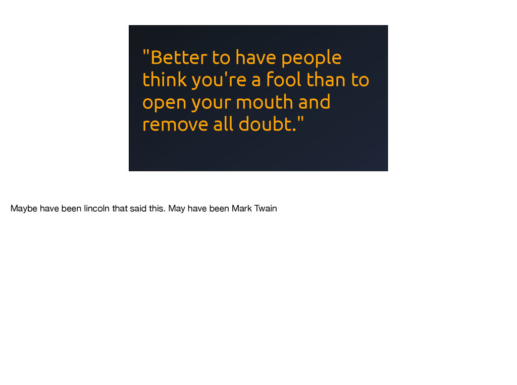 """""""Better to have people think you're a fool than..."""
