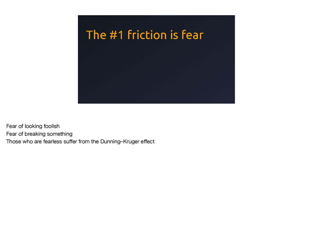 The #1 friction is fear Fear of looking foolish...