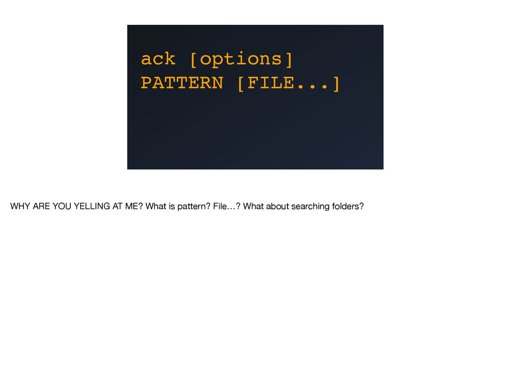 ack [options] PATTERN [FILE...] WHY ARE YOU YEL...