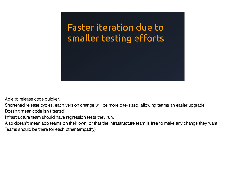 Faster iteration due to smaller testing efforts...