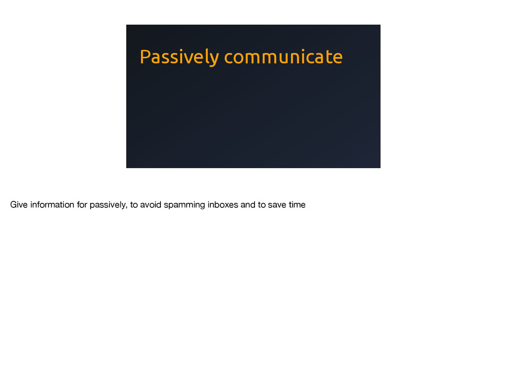 Passively communicate Give information for pass...