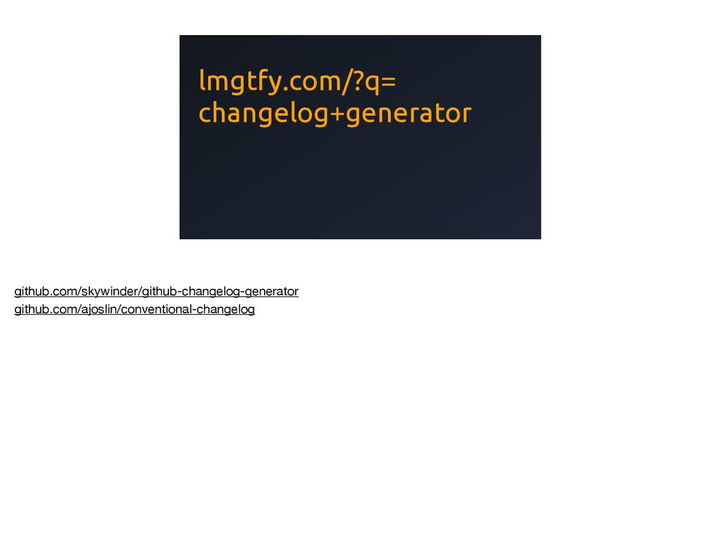lmgtfy.com/?q= changelog+generator github.com/s...