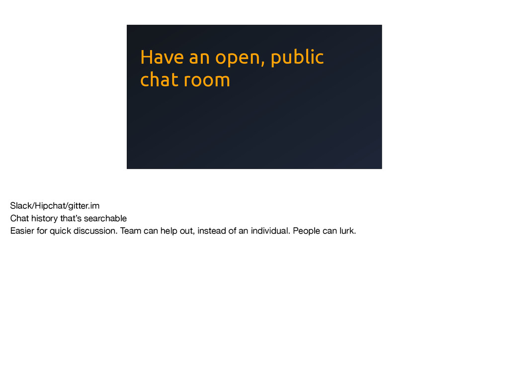 Have an open, public chat room Slack/Hipchat/gi...