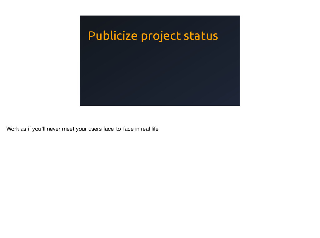 Publicize project status Work as if you'll neve...