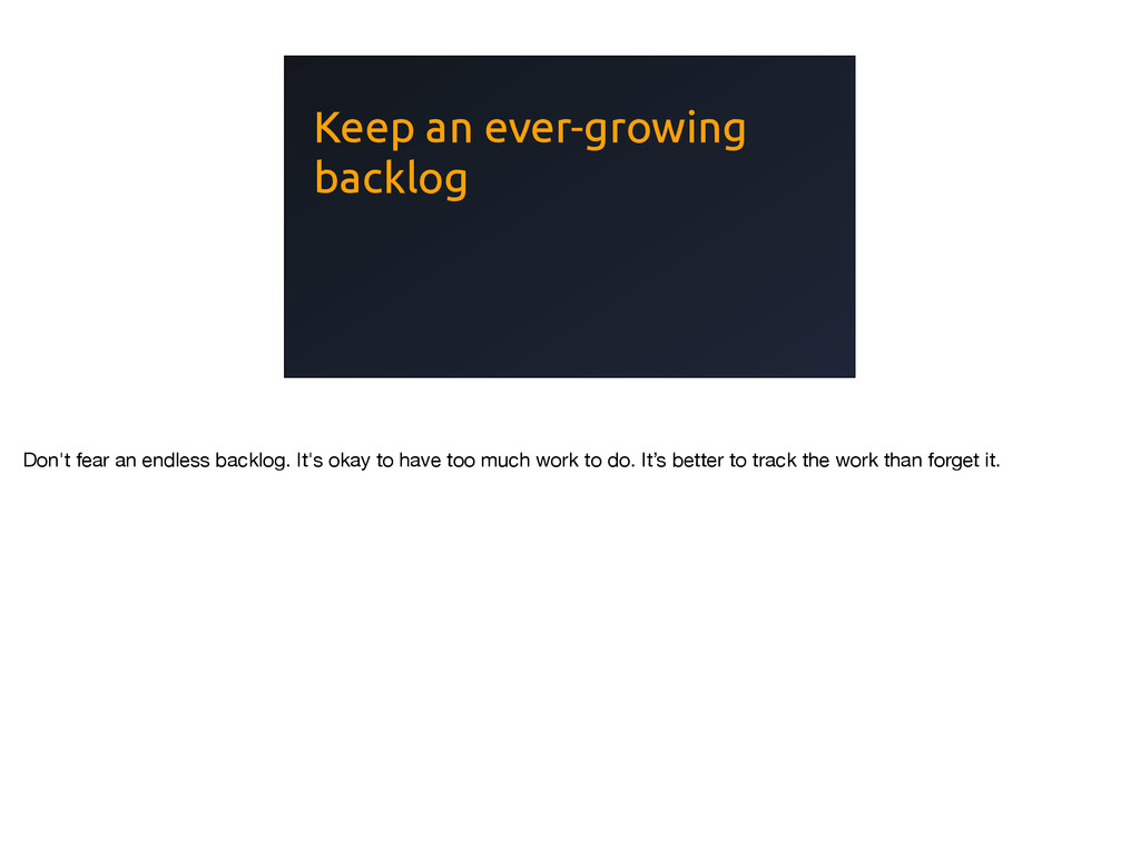 Keep an ever-growing backlog Don't fear an endl...