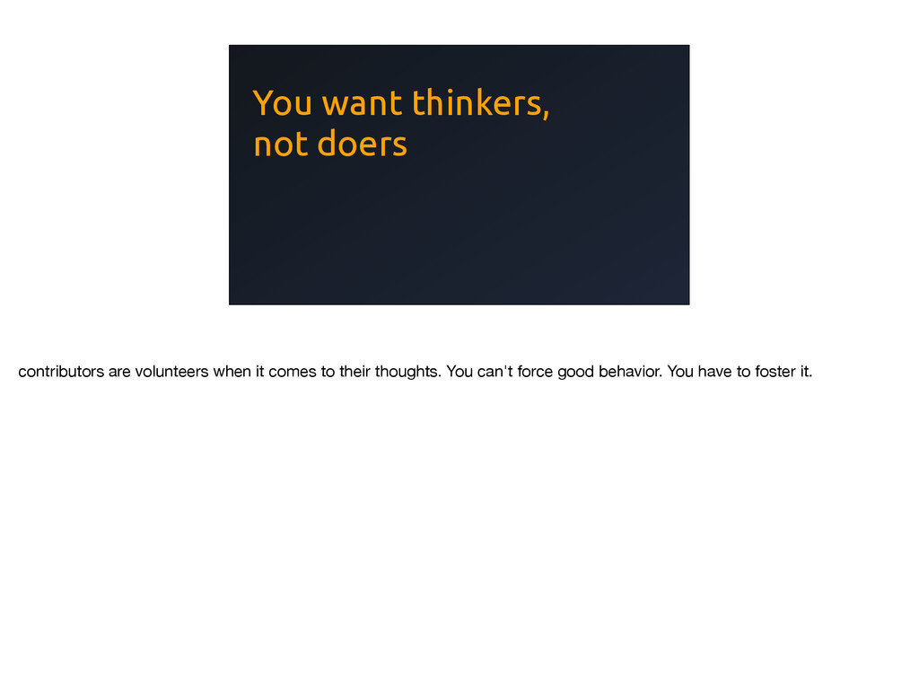 You want thinkers, not doers contributors are v...