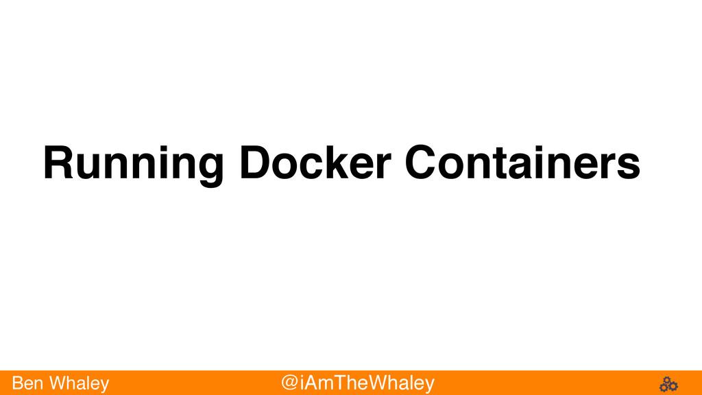 Ben Whaley @iAmTheWhaley Running Docker Contain...