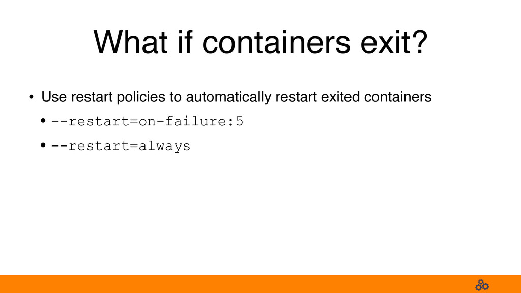 What if containers exit? • Use restart policies...