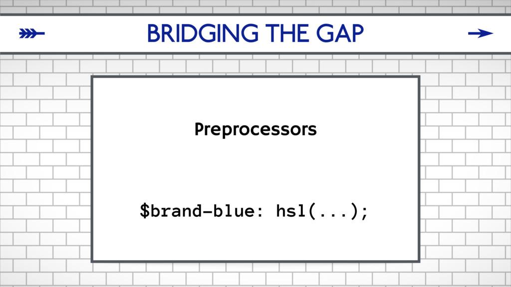 BRIDGING THE GAP Preprocessors $brand-blue: hsl...