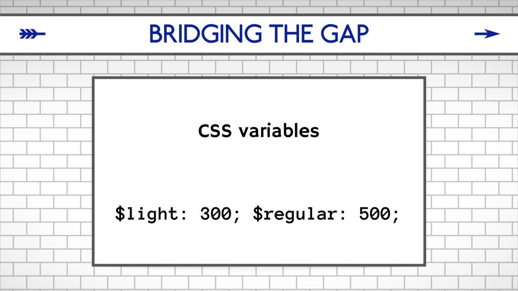 BRIDGING THE GAP CSS variables $light: 300; $re...