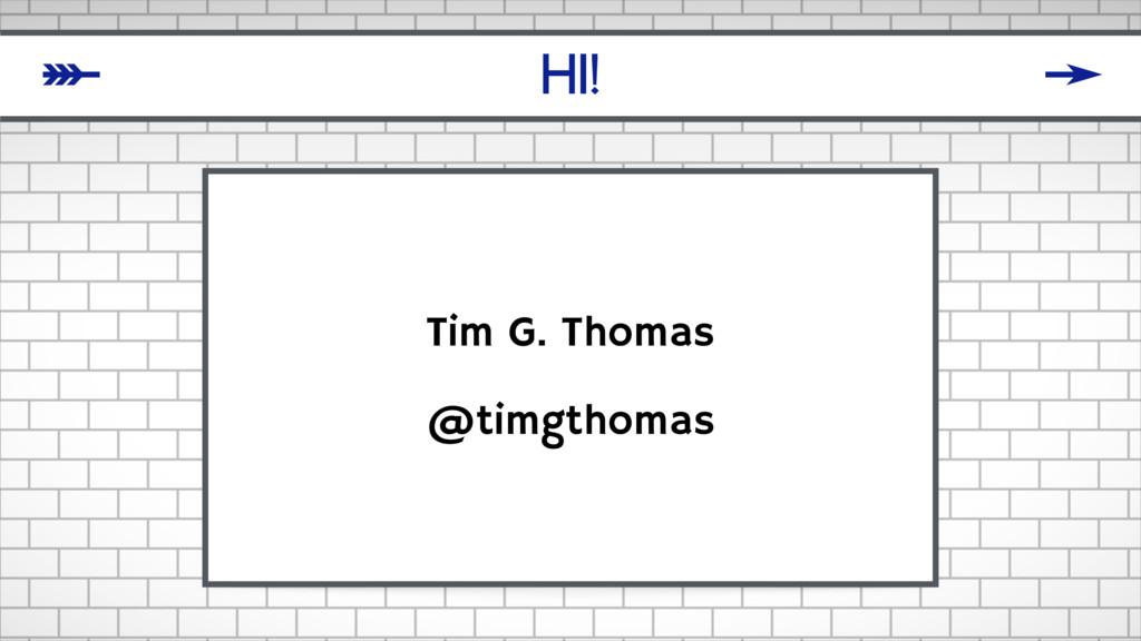 HI! Tim G. Thomas @timgthomas δ ζ