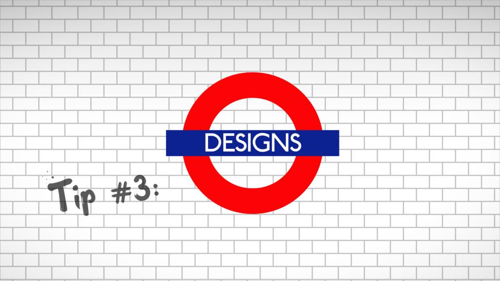 DESIGNS Tip #3: