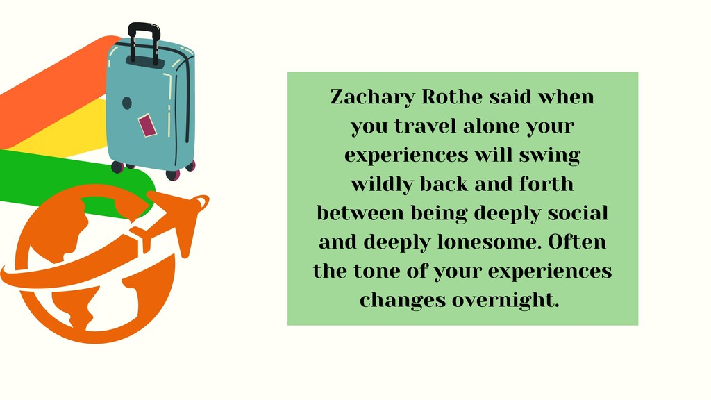 Zachary Rothe said when you travel alone your e...