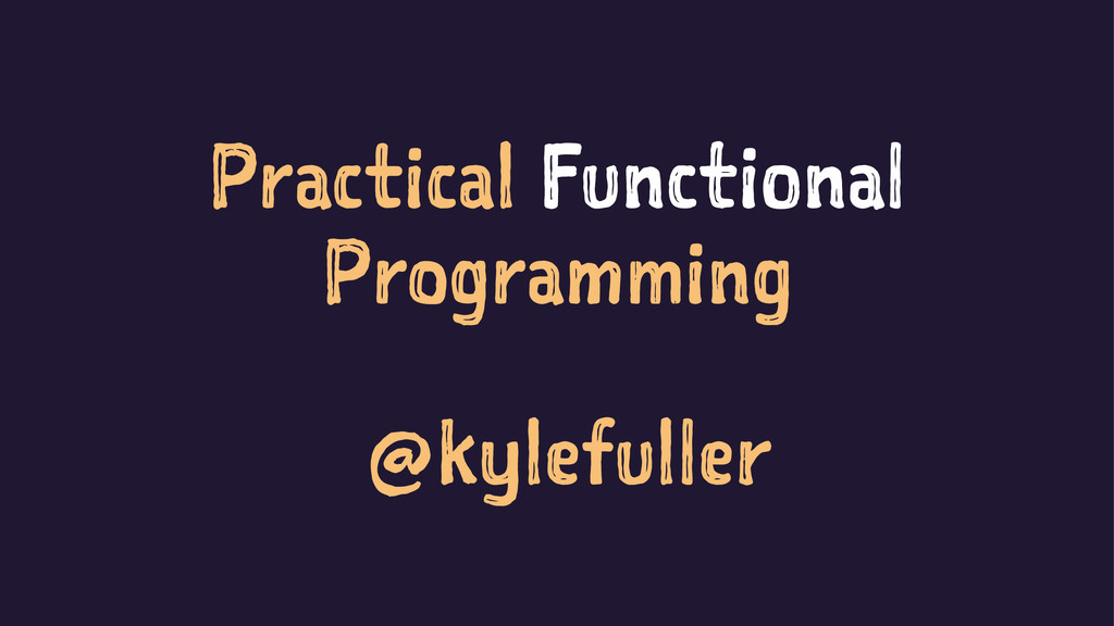 Practical Functional Programming @kylefuller