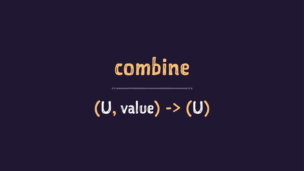 combine (U, value) -> (U)