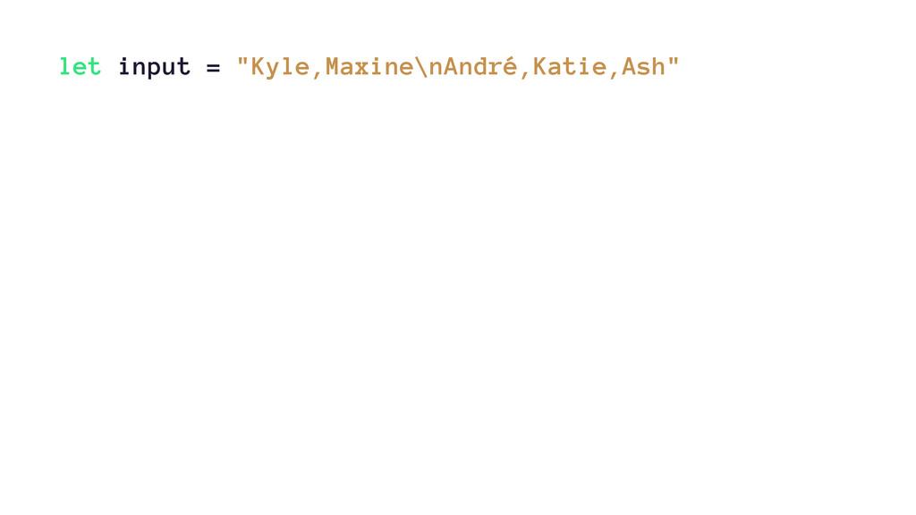 """let input = """"Kyle,Maxine\nAndré,Katie,Ash"""""""