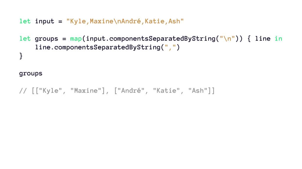 """let input = """"Kyle,Maxine\nAndré,Katie,Ash"""" let ..."""