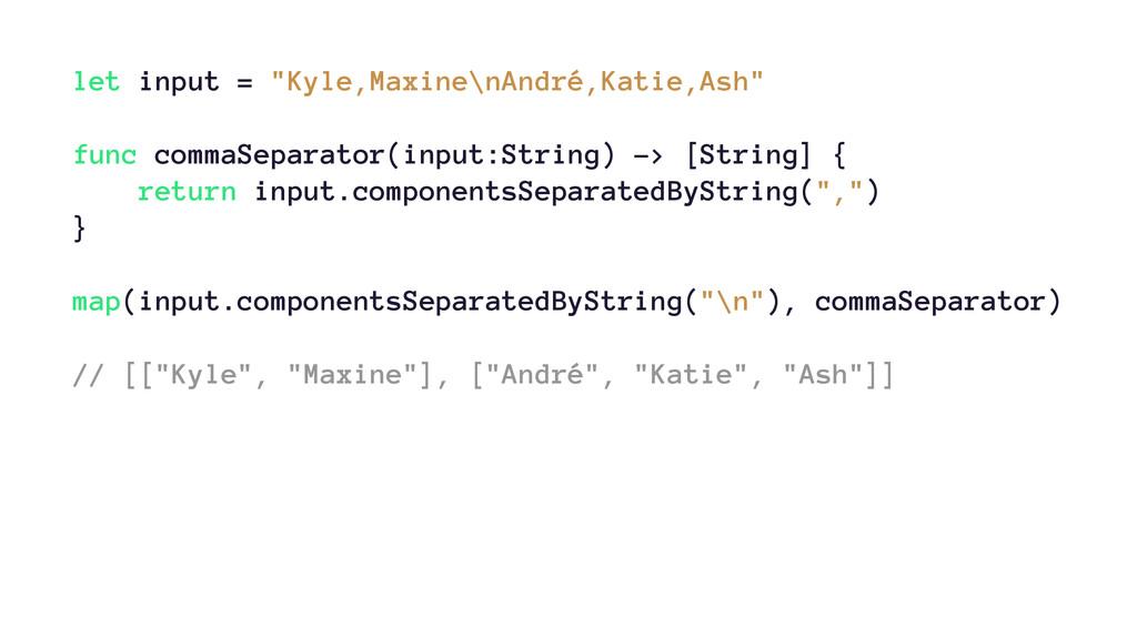 """let input = """"Kyle,Maxine\nAndré,Katie,Ash"""" func..."""