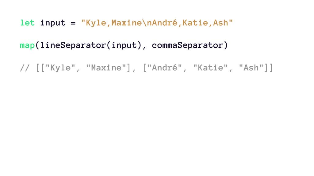 """let input = """"Kyle,Maxine\nAndré,Katie,Ash"""" map(..."""
