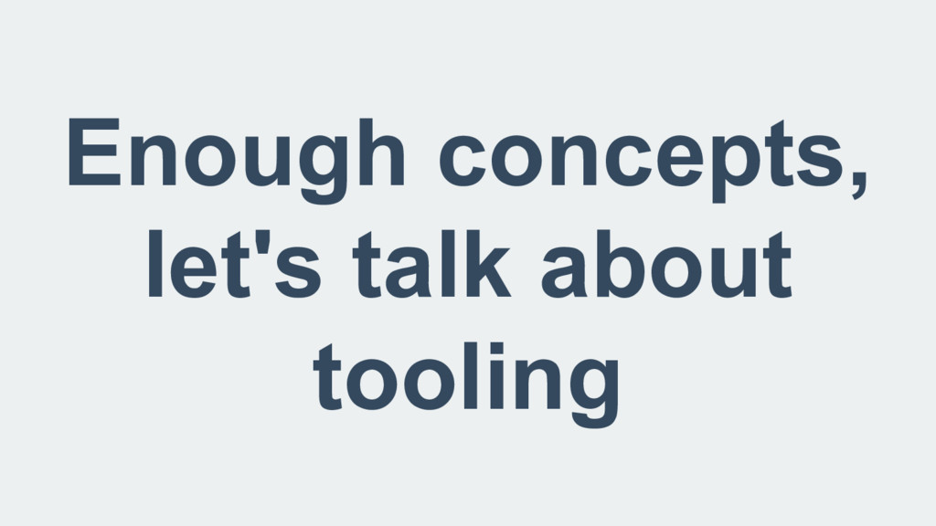 Enough concepts, let's talk about tooling