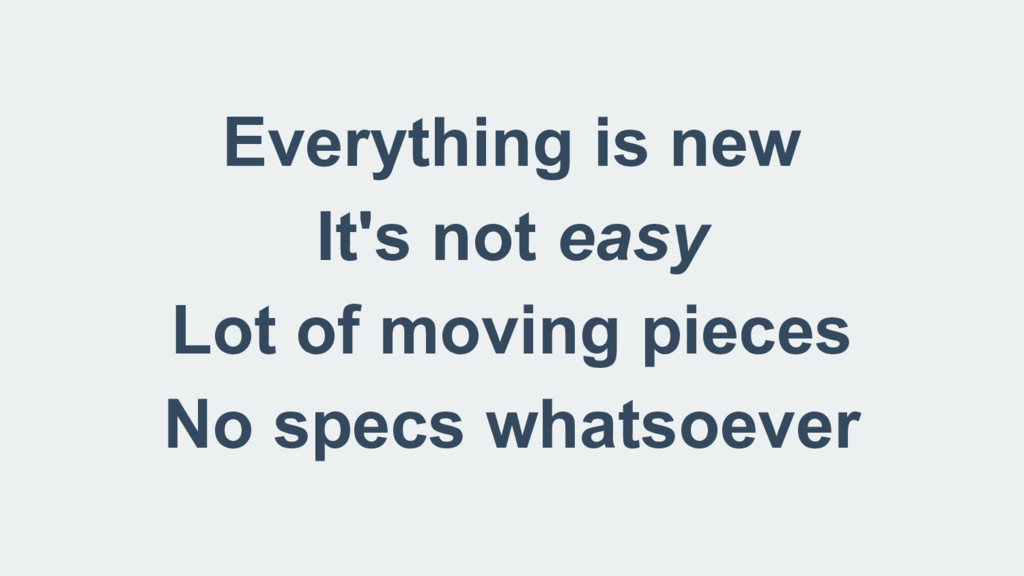 Everything is new It's not easy Lot of moving p...