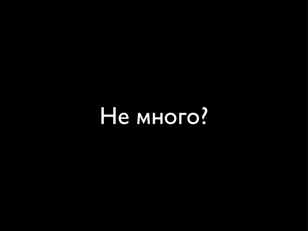 Не много?