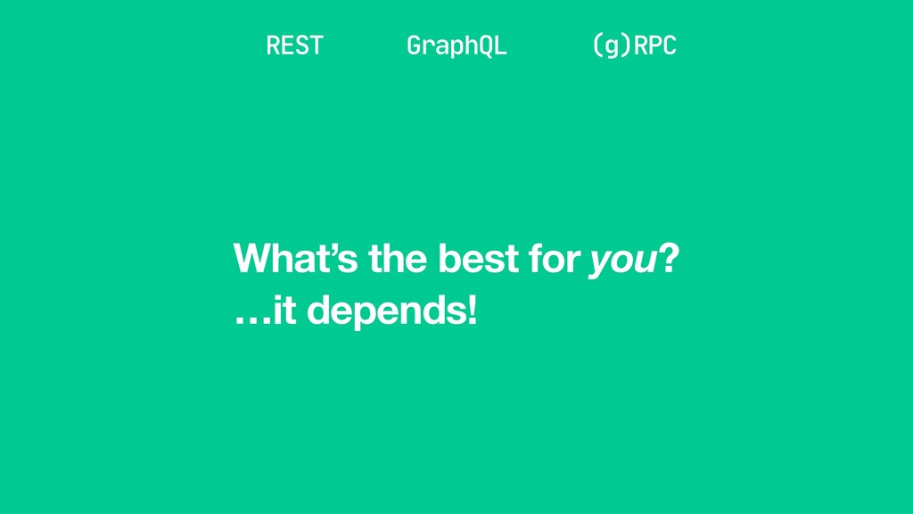 …it depends! REST GraphQL (g)RPC What's the bes...