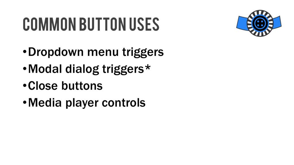 •Dropdown menu triggers •Modal dialog triggers*...