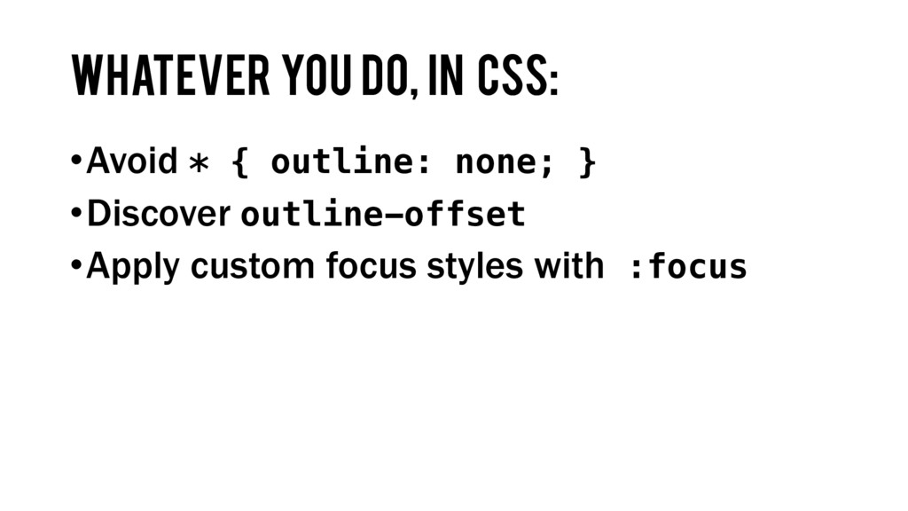 Whatever you do, In CSS: •Avoid * { outline: no...