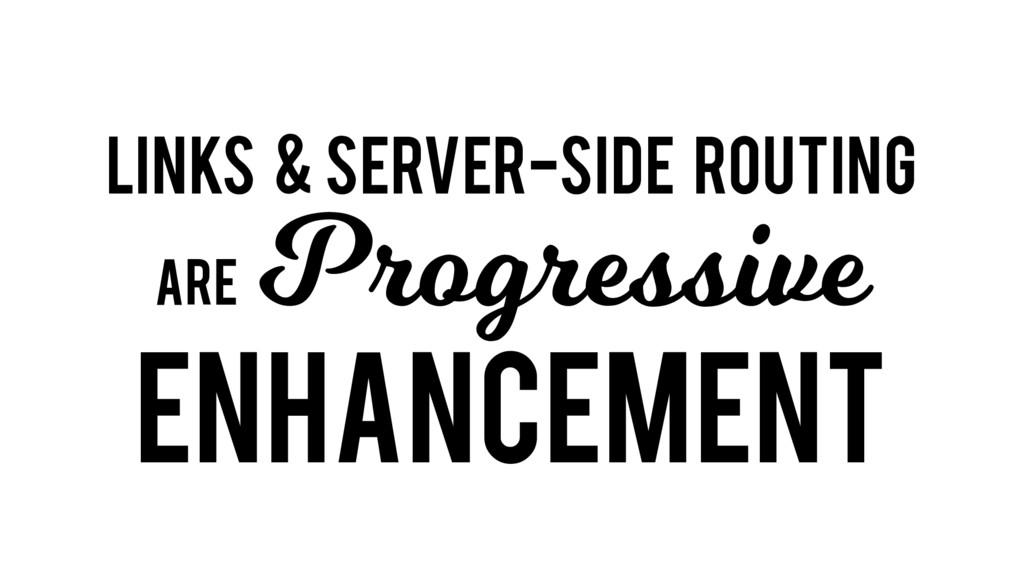Links & server-side routing are Progressive enh...