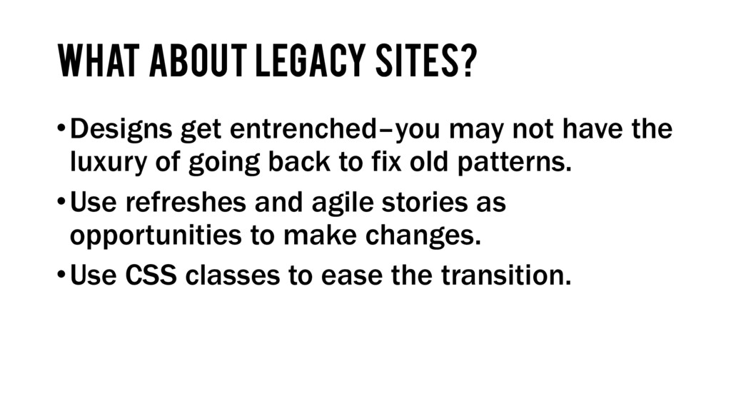 what about Legacy Sites? •Designs get entrenche...