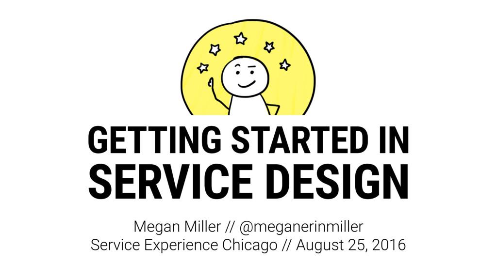 GETTING STARTED IN SERVICE DESIGN Megan Miller ...