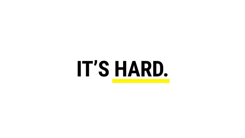 IT'S HARD.