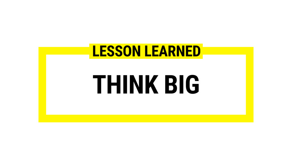 THINK BIG LESSON LEARNED