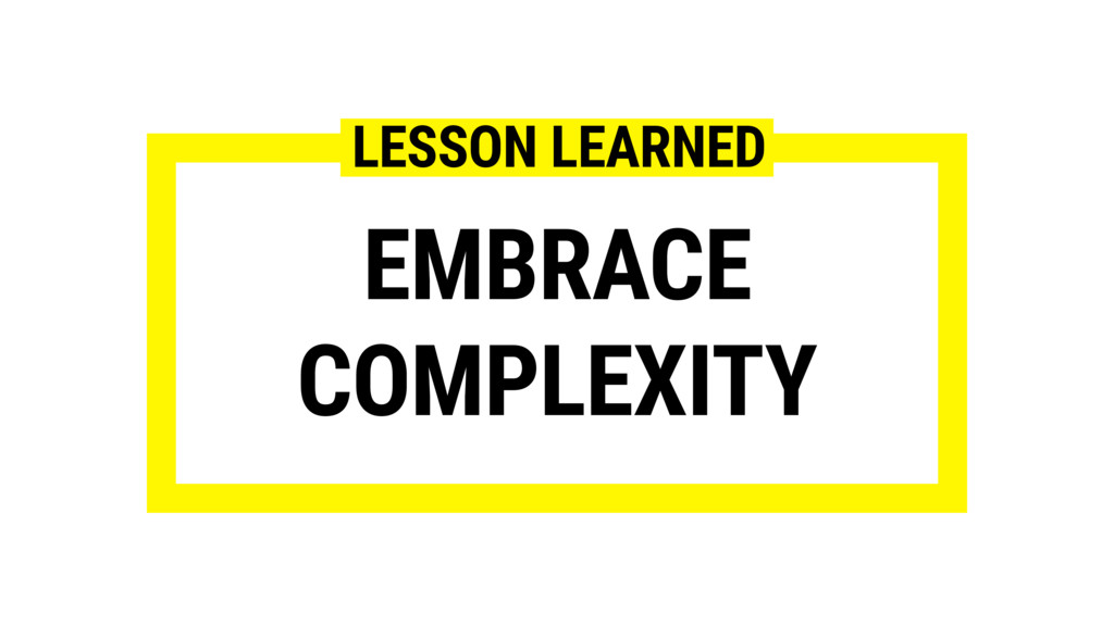 EMBRACE COMPLEXITY LESSON LEARNED