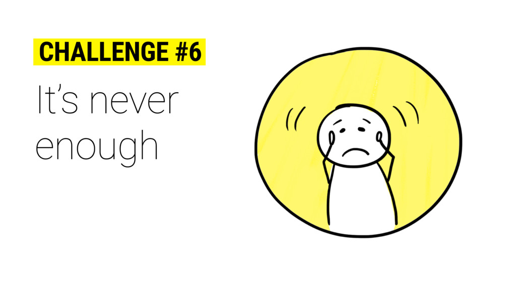 It's never enough CHALLENGE #6