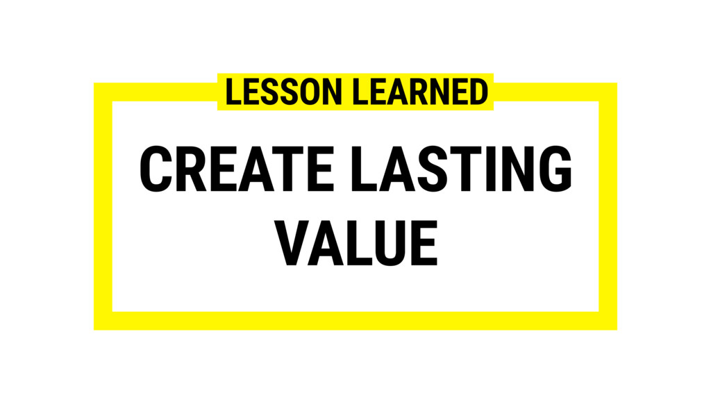 CREATE LASTING VALUE LESSON LEARNED