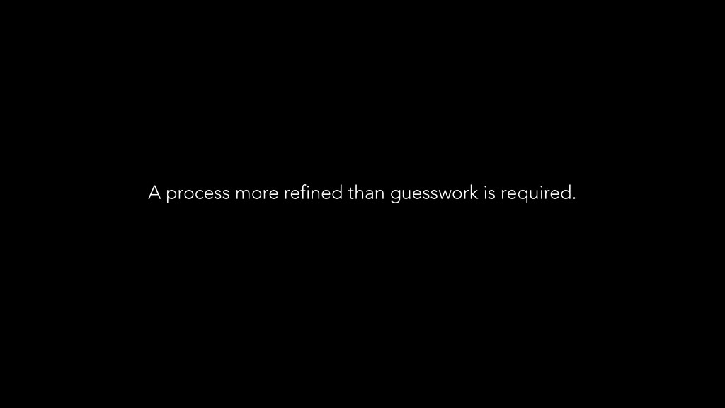 A process more refined than guesswork is requir...