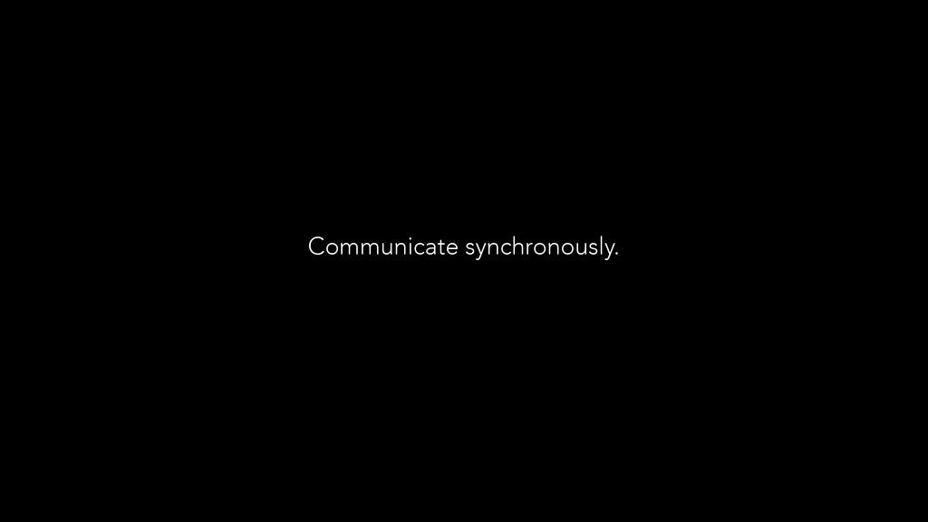 Communicate synchronously.