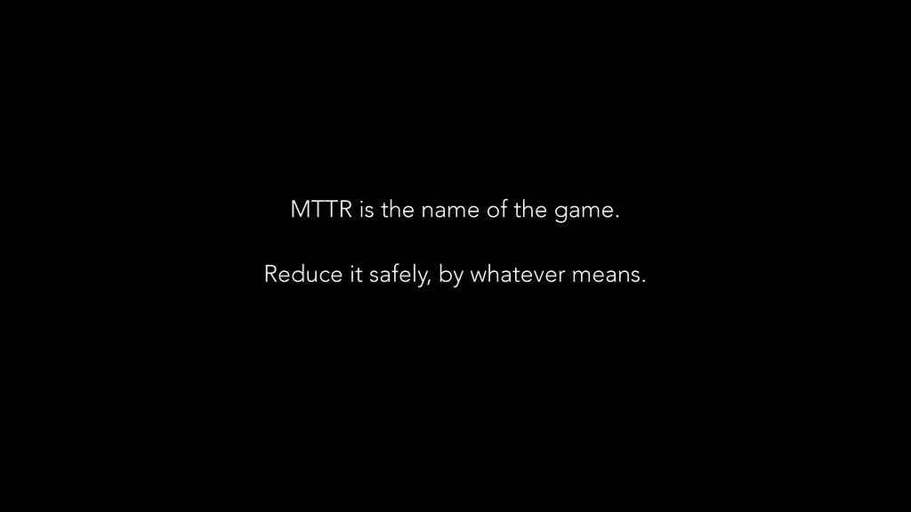 MTTR is the name of the game. ! Reduce it safel...