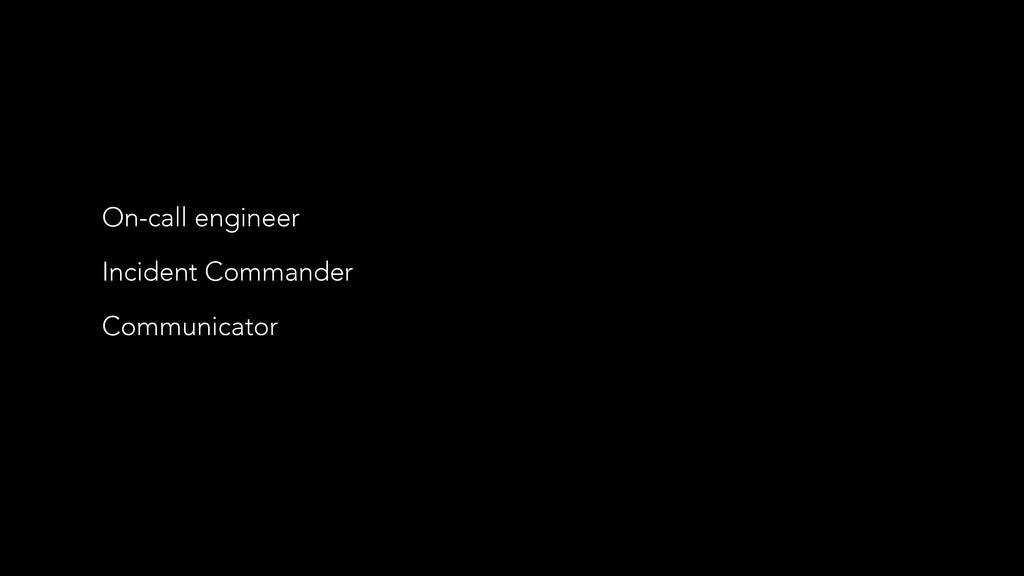 On-call engineer Incident Commander Communicator