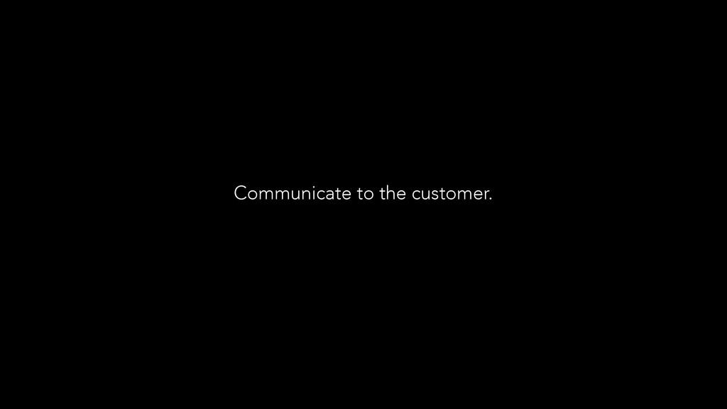 Communicate to the customer.