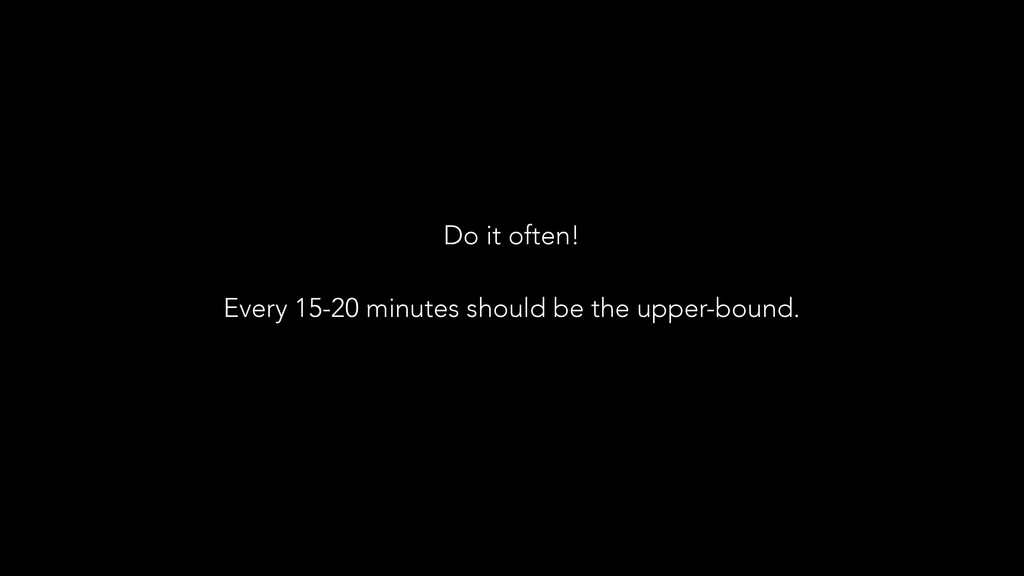 Do it often! ! Every 15-20 minutes should be th...