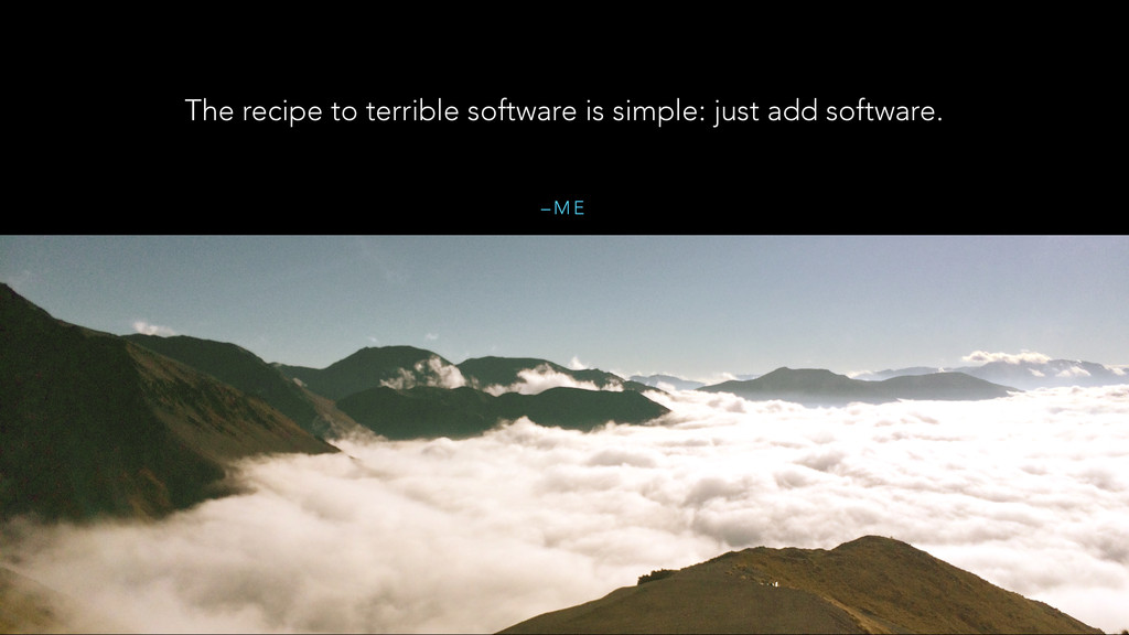– M E The recipe to terrible software is simple...