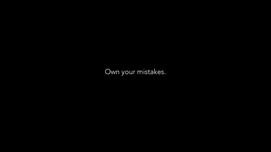 Own your mistakes.