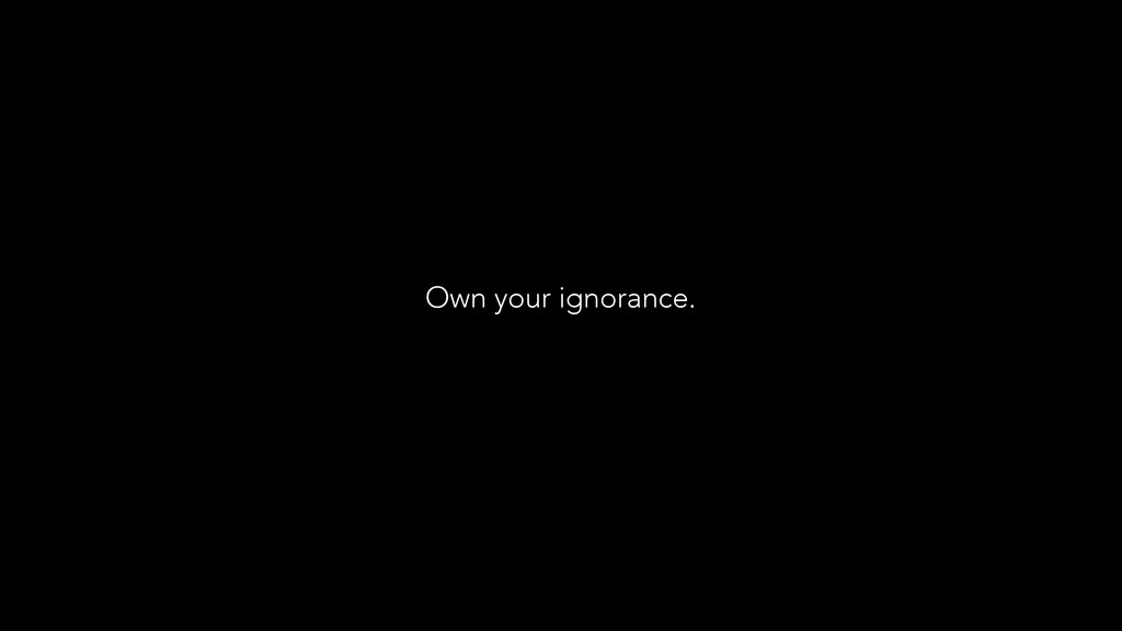 Own your ignorance.