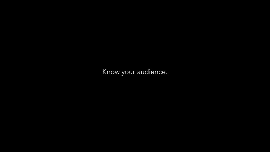 Know your audience.